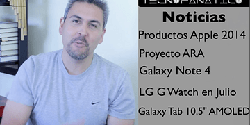 Reseña nuevos productos Apple, Proyecto ARA, Galaxy Note 4, LG G watch, Galaxy tab 10 5 AMOLED