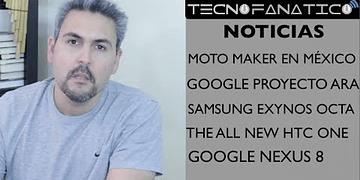 Reseña Proyecto ARA, Moto Maker en México, Exynos Octa Core, Nexus 8, The all new HTC One