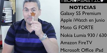 Reseña Galaxy S5 Premium, iWatch en Junio, MotoG Forte, Amazon FireTV, Nokia Lumia 930, 630