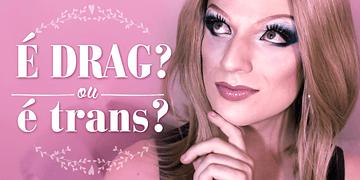 É Drag ou é Trans?